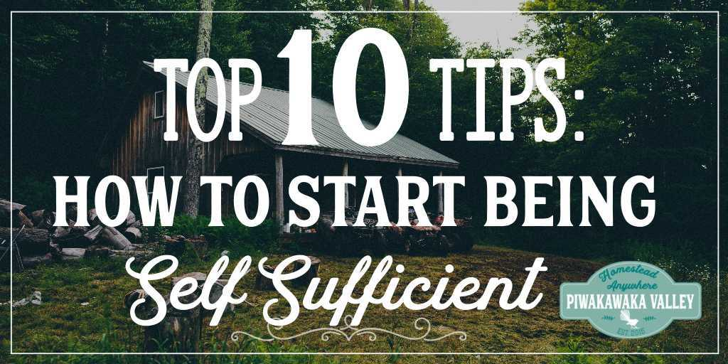 Top 10 Tips: How to Start Being Self Sufficient TODAY